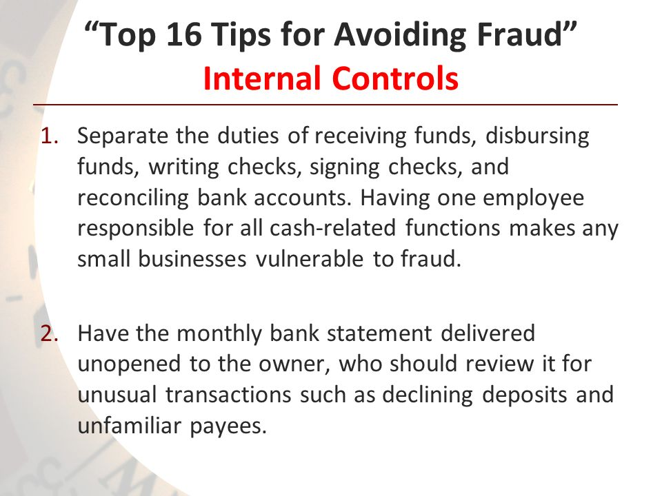 Top 16 Tips for Avoiding Fraud Internal Controls 1.Separate the duties of receiving funds, disbursing funds, writing checks, signing checks, and recon