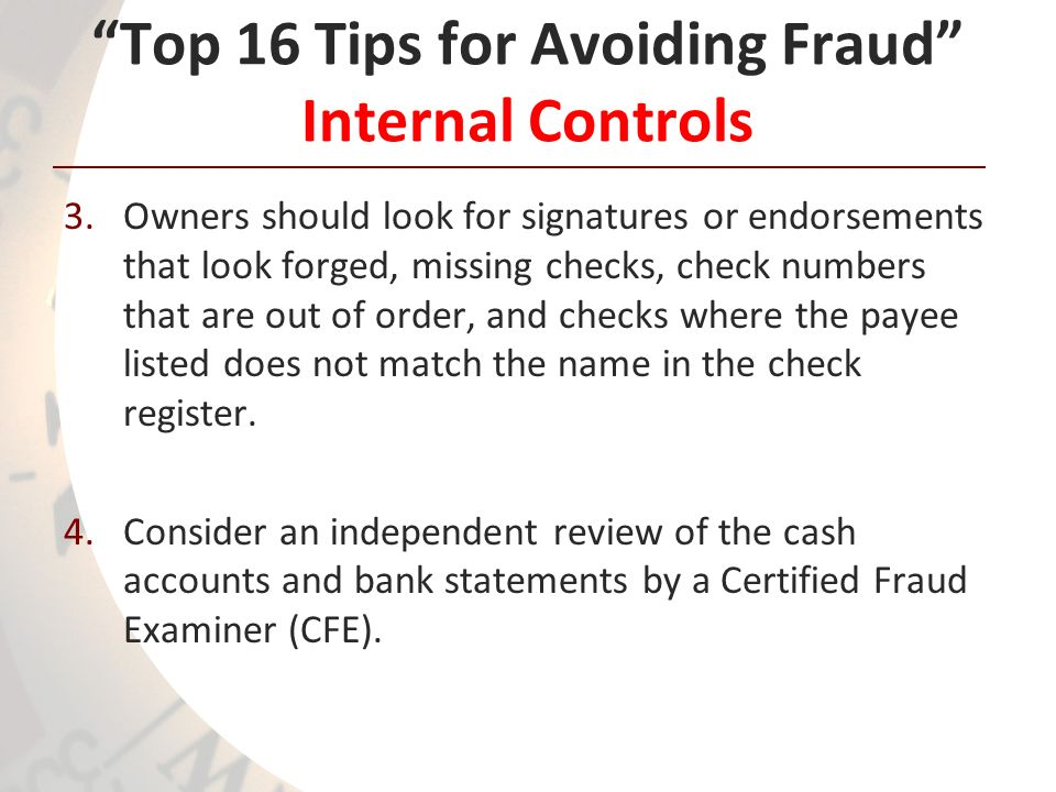 Top 16 Tips for Avoiding Fraud Internal Controls 3.Owners should look for signatures or endorsements that look forged, missing checks, check numbers that are out of order, and checks where the payee listed does not match the name in the check register.