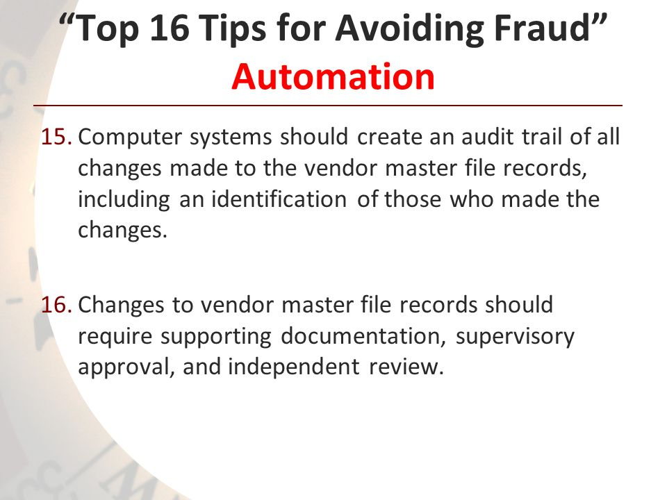Top 16 Tips for Avoiding Fraud Automation 15.Computer systems should create an audit trail of all changes made to the vendor master file records, incl