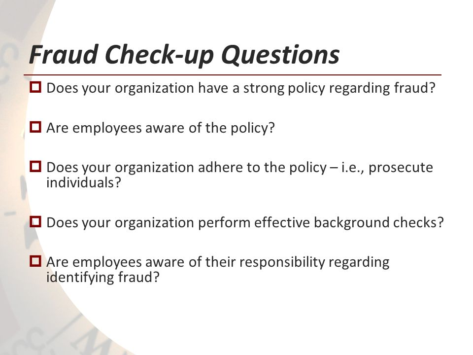 Fraud Check-up Questions Does your organization have a strong policy regarding fraud? Are employees aware of the policy? Does your organization adhere