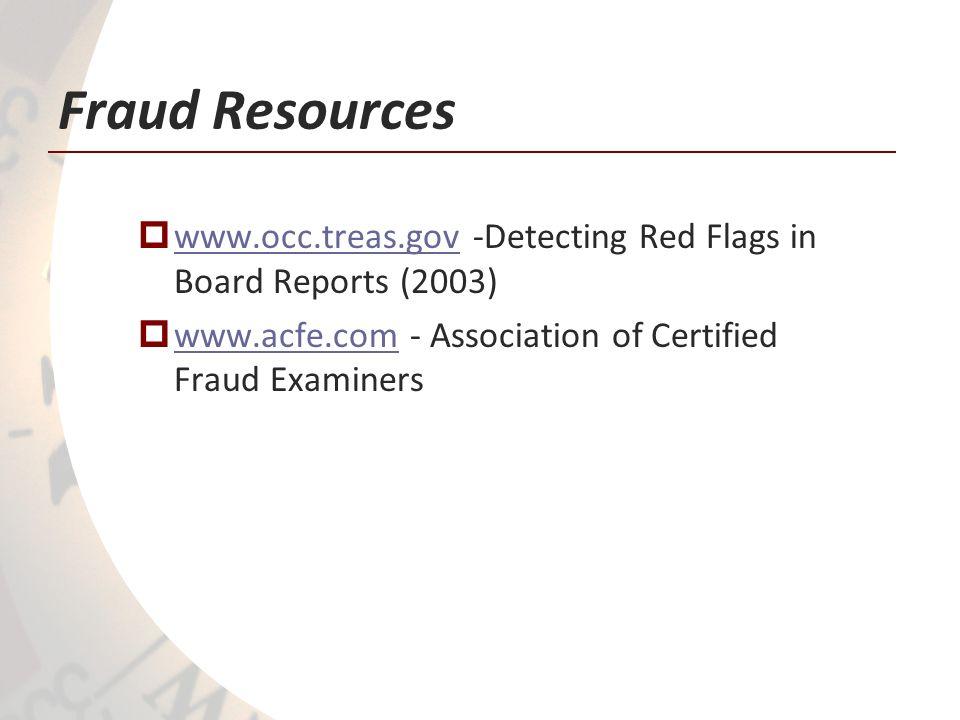 Fraud Resources www.occ.treas.gov -Detecting Red Flags in Board Reports (2003) www.occ.treas.gov www.acfe.com - Association of Certified Fraud Examiners www.acfe.com