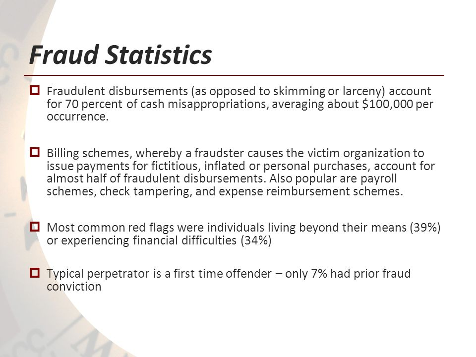Fraud Statistics Fraudulent disbursements (as opposed to skimming or larceny) account for 70 percent of cash misappropriations, averaging about $100,0