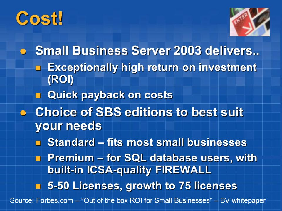Cost! Small Business Server 2003 delivers.. Small Business Server 2003 delivers.. Exceptionally high return on investment (ROI) Exceptionally high ret