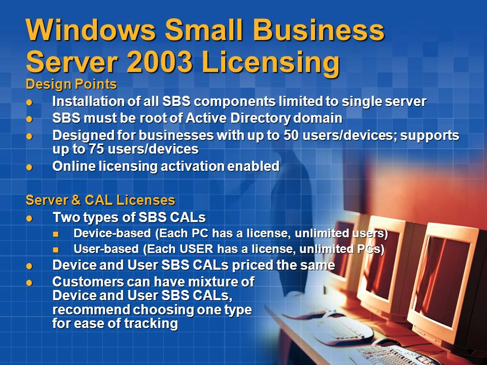 Windows Small Business Server 2003 Licensing Design Points Installation of all SBS components limited to single server Installation of all SBS compone