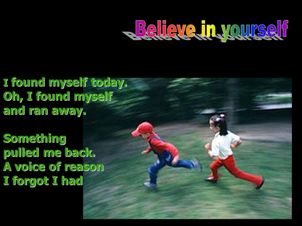 I found myself today. Oh, I found myself and ran away.