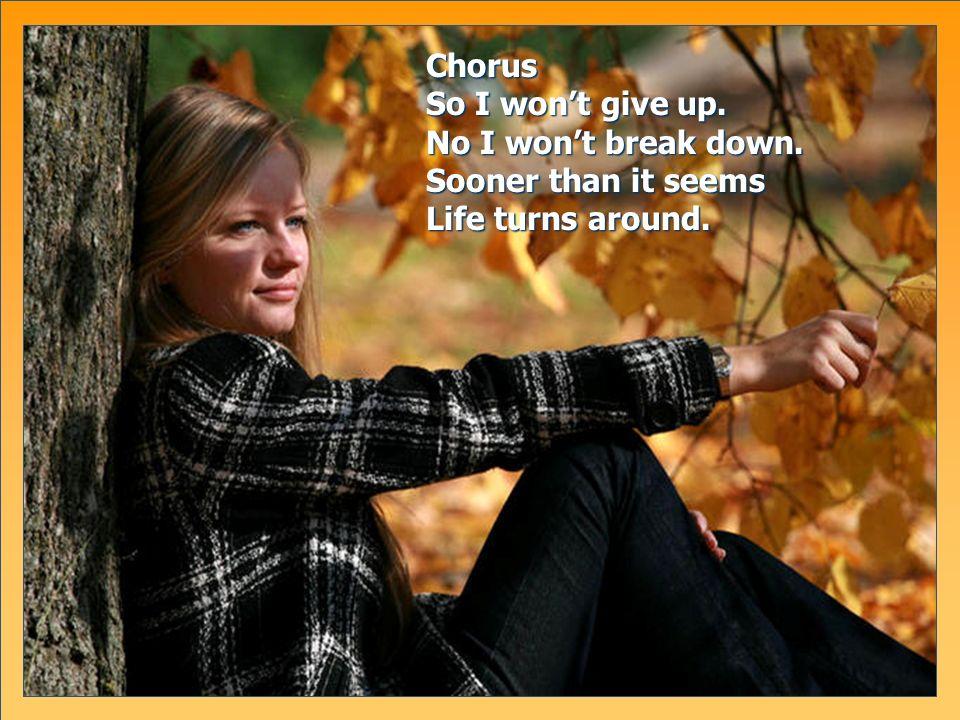Chorus So I wont give up. No I wont break down. Sooner than it seems Life turns around.