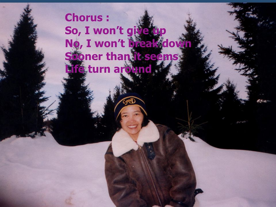 Chorus : So, I wont give up No, I wont break down Sooner than it seems Life turn around