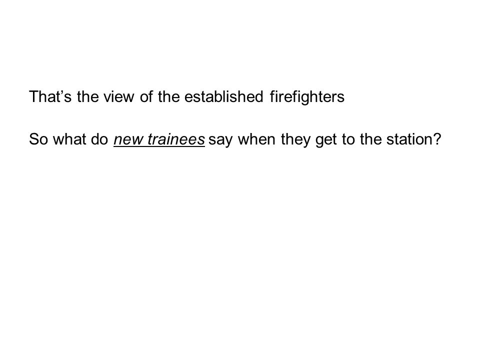 Thats the view of the established firefighters So what do new trainees say when they get to the station