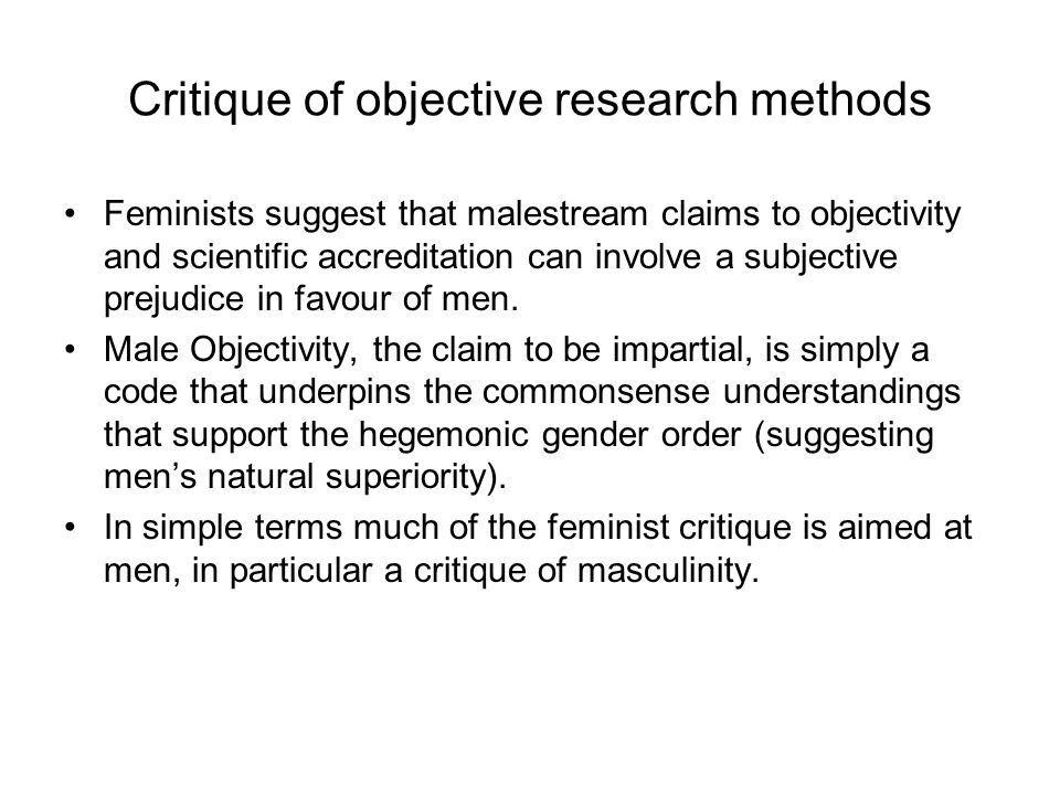 Critique of objective research methods Feminists suggest that malestream claims to objectivity and scientific accreditation can involve a subjective prejudice in favour of men.