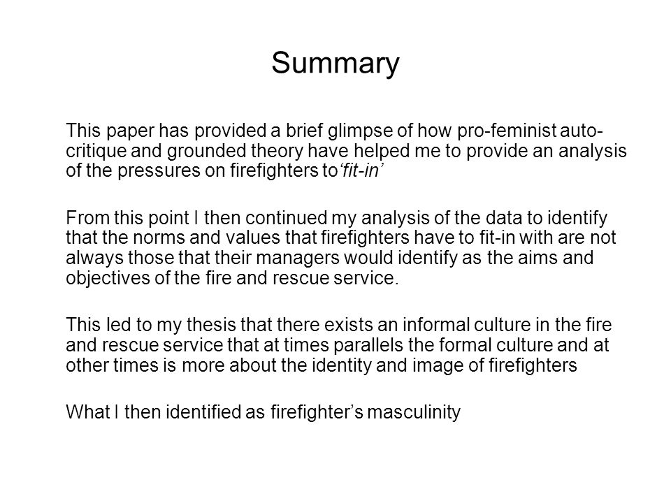 Summary This paper has provided a brief glimpse of how pro-feminist auto- critique and grounded theory have helped me to provide an analysis of the pressures on firefighters tofit-in From this point I then continued my analysis of the data to identify that the norms and values that firefighters have to fit-in with are not always those that their managers would identify as the aims and objectives of the fire and rescue service.