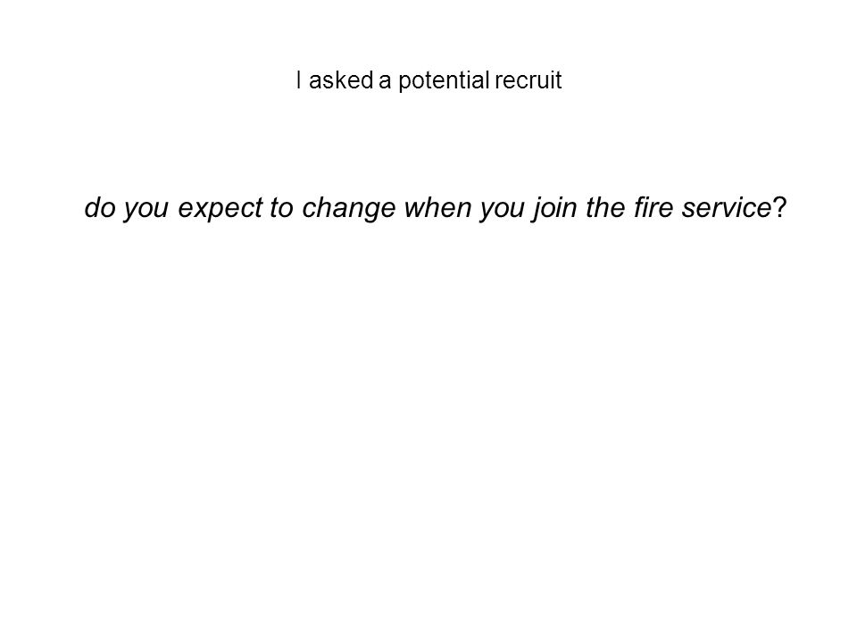 I asked a potential recruit do you expect to change when you join the fire service