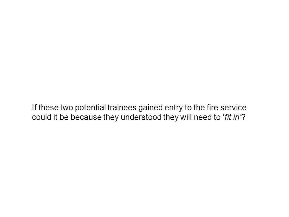 If these two potential trainees gained entry to the fire service could it be because they understood they will need to fit in