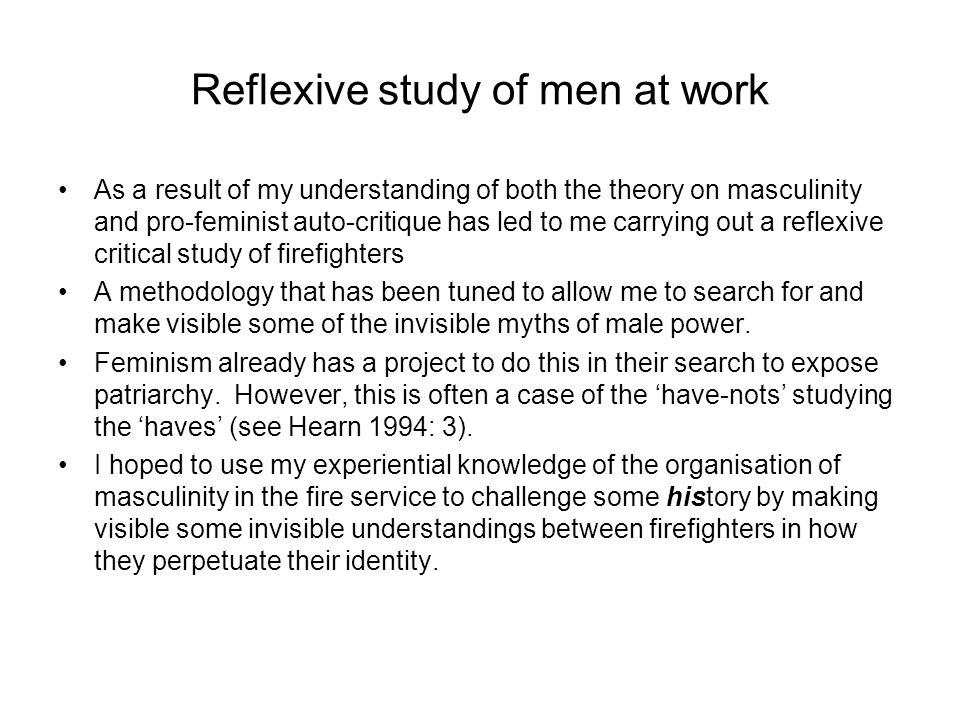 Reflexive study of men at work As a result of my understanding of both the theory on masculinity and pro-feminist auto-critique has led to me carrying out a reflexive critical study of firefighters A methodology that has been tuned to allow me to search for and make visible some of the invisible myths of male power.