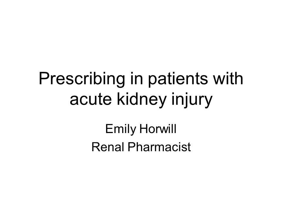 Prescribing in patients with acute kidney injury Emily Horwill Renal Pharmacist