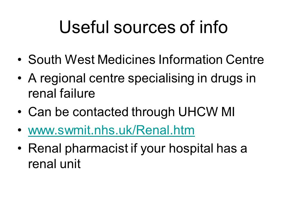 Useful sources of info South West Medicines Information Centre A regional centre specialising in drugs in renal failure Can be contacted through UHCW MI www.swmit.nhs.uk/Renal.htm Renal pharmacist if your hospital has a renal unit