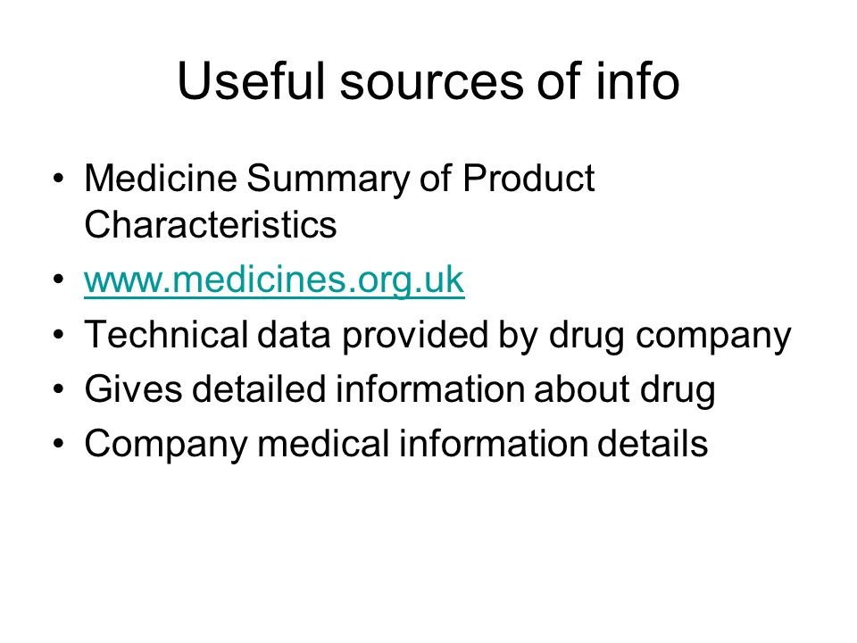 Useful sources of info Medicine Summary of Product Characteristics www.medicines.org.uk Technical data provided by drug company Gives detailed information about drug Company medical information details