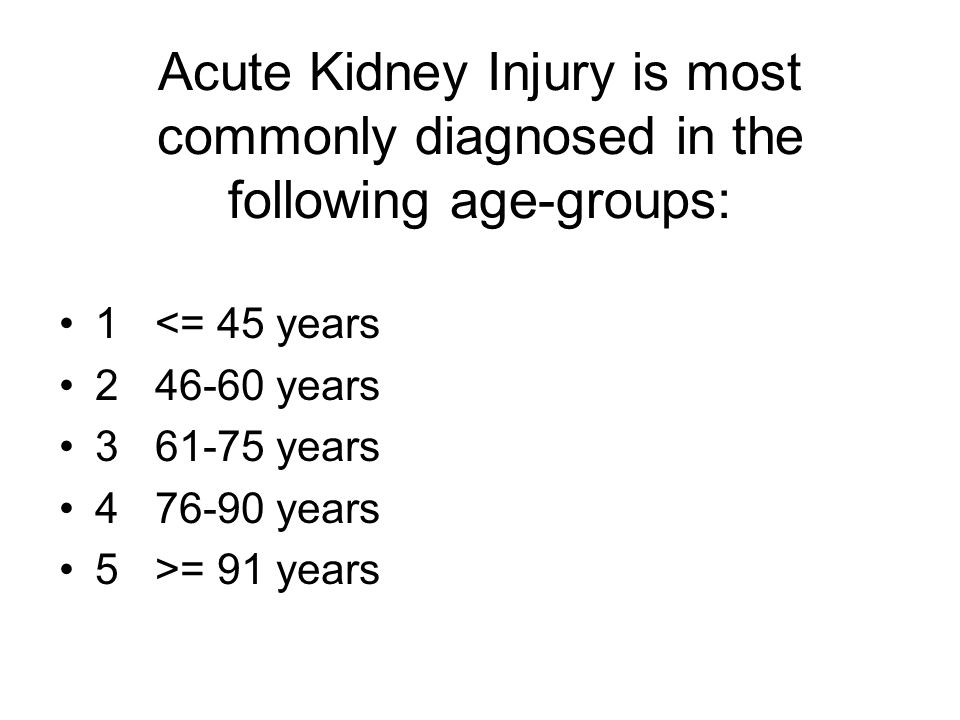 Acute Kidney Injury is most commonly diagnosed in the following age-groups: 1<= 45 years 246-60 years 361-75 years 476-90 years 5>= 91 years