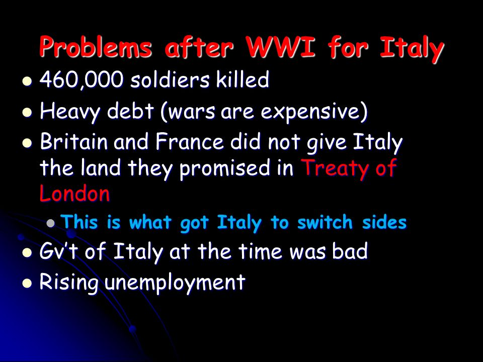 Problems after WWI for Italy 460,000 soldiers killed 460,000 soldiers killed Heavy debt (wars are expensive) Heavy debt (wars are expensive) Britain and France did not give Italy the land they promised in Treaty of London Britain and France did not give Italy the land they promised in Treaty of London This is what got Italy to switch sides This is what got Italy to switch sides Gvt of Italy at the time was bad Gvt of Italy at the time was bad Rising unemployment Rising unemployment