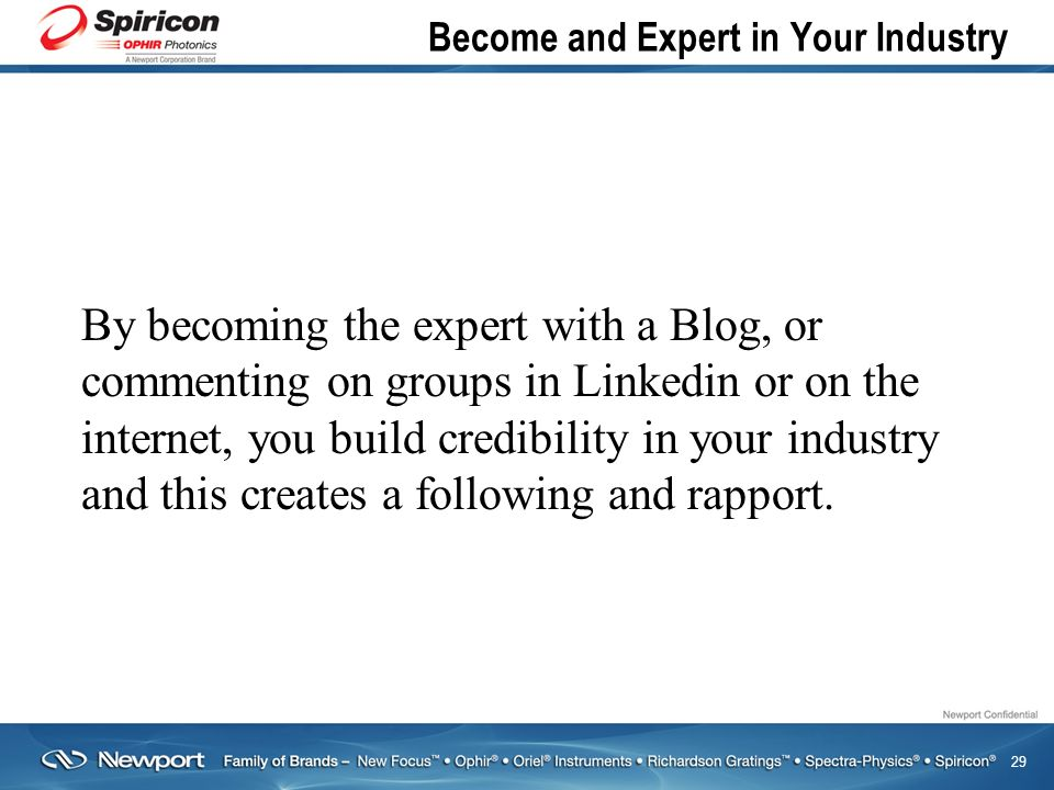 29 Become and Expert in Your Industry By becoming the expert with a Blog, or commenting on groups in Linkedin or on the internet, you build credibility in your industry and this creates a following and rapport.