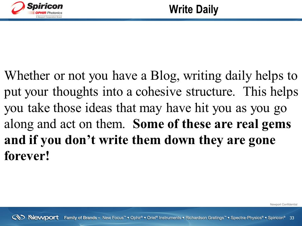 33 Write Daily Whether or not you have a Blog, writing daily helps to put your thoughts into a cohesive structure.