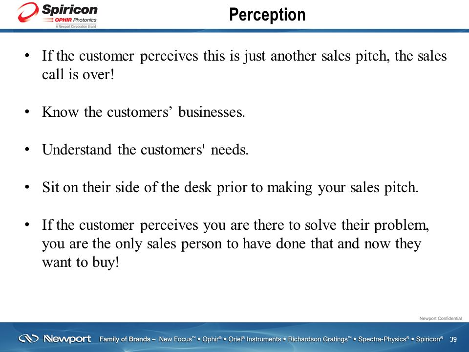 39 Perception If the customer perceives this is just another sales pitch, the sales call is over.