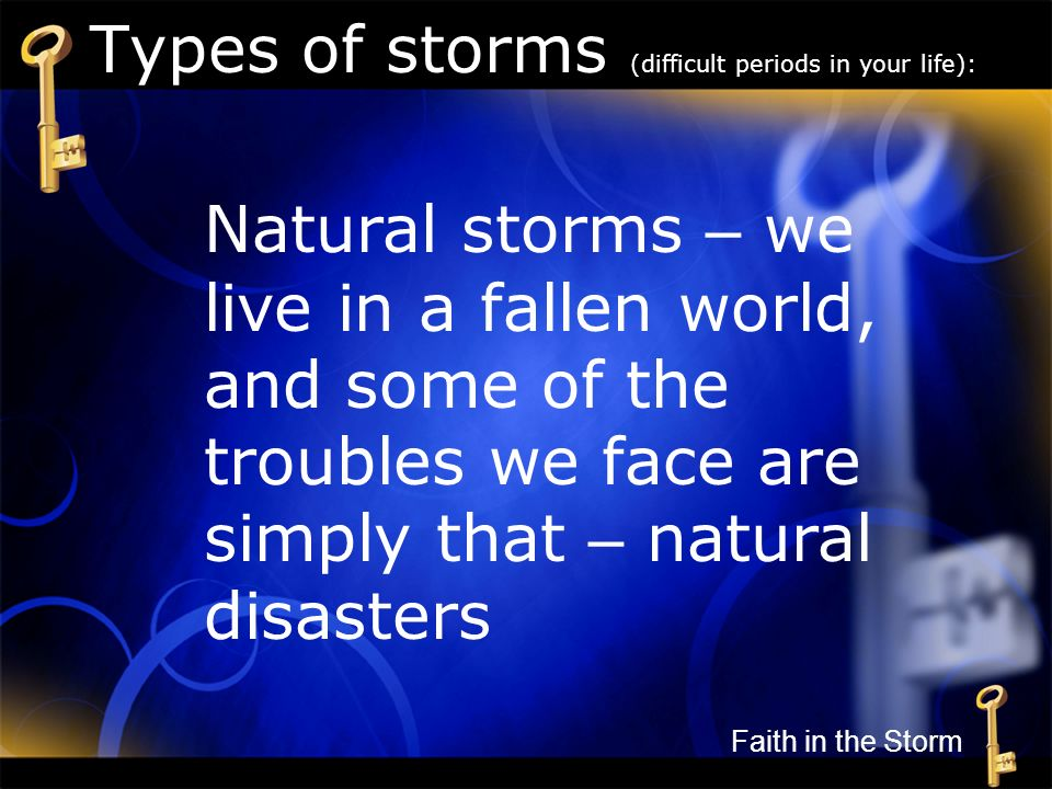 Types of storms (difficult periods in your life): Natural storms – we live in a fallen world, and some of the troubles we face are simply that – natur