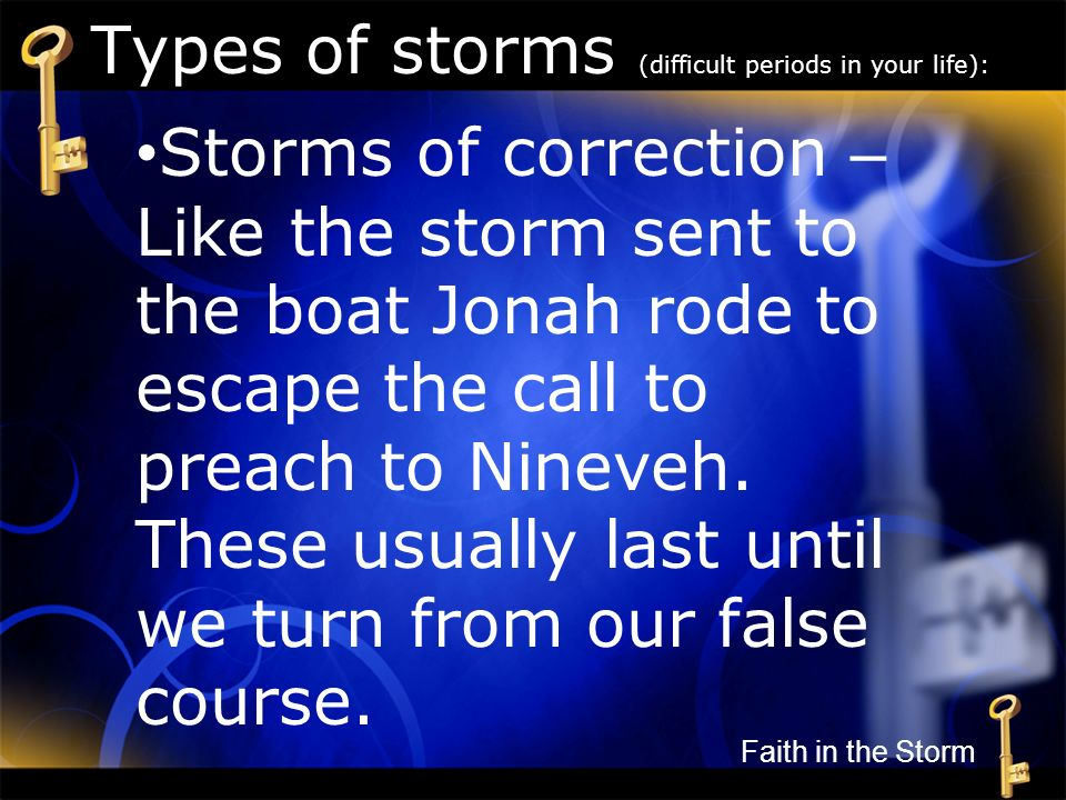 Types of storms (difficult periods in your life): Storms of correction – Like the storm sent to the boat Jonah rode to escape the call to preach to Ni