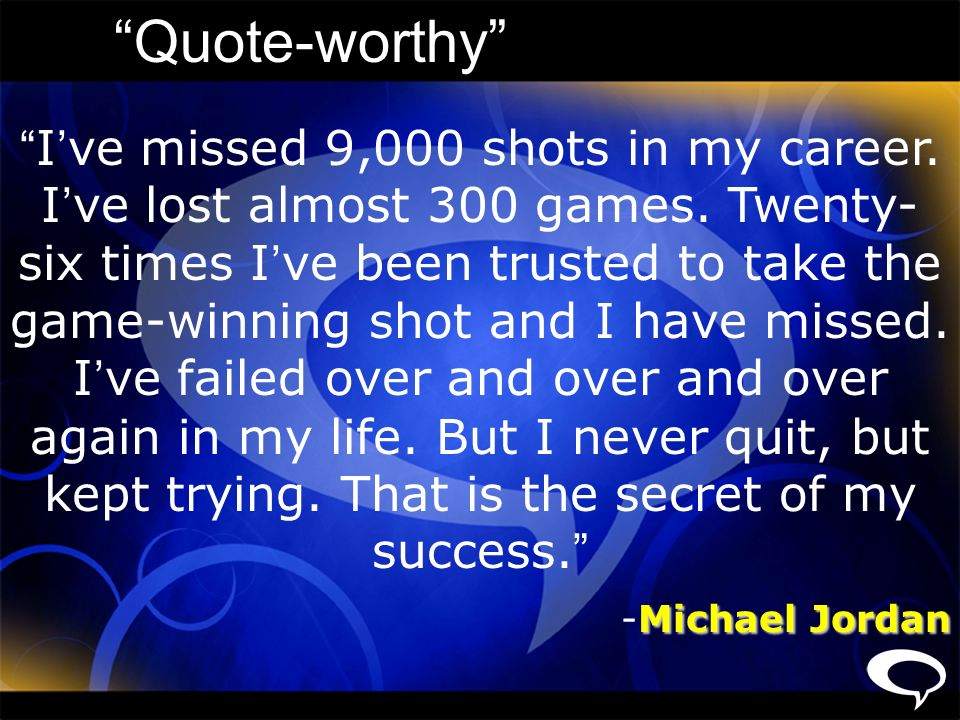Quote-worthy I ve missed 9,000 shots in my career. I ve lost almost 300 games. Twenty- six times I ve been trusted to take the game-winning shot and I