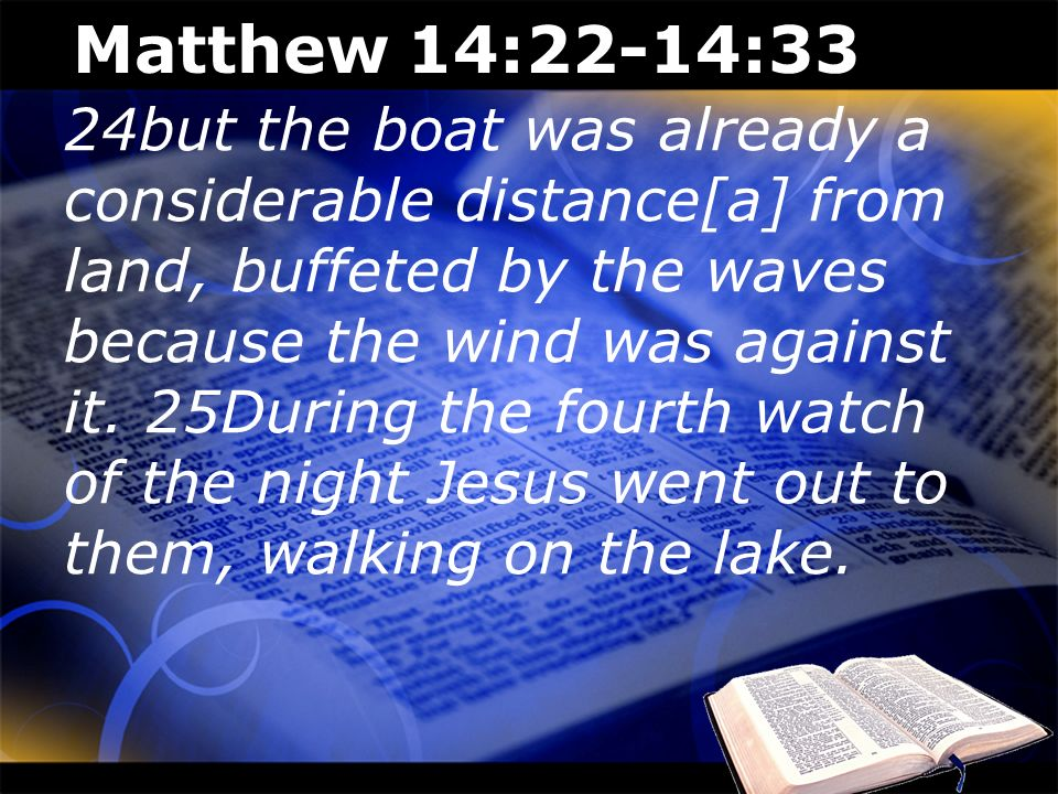 Matthew 14:22-14:33 24but the boat was already a considerable distance[a] from land, buffeted by the waves because the wind was against it. 25During t