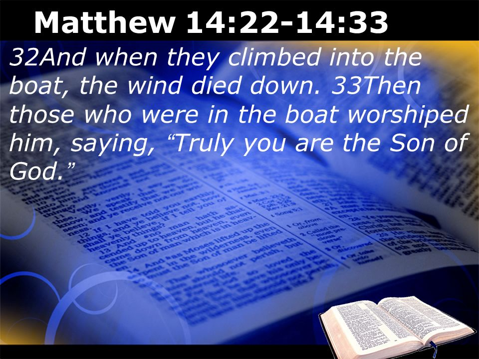 Matthew 14:22-14:33 32And when they climbed into the boat, the wind died down. 33Then those who were in the boat worshiped him, saying, Truly you are