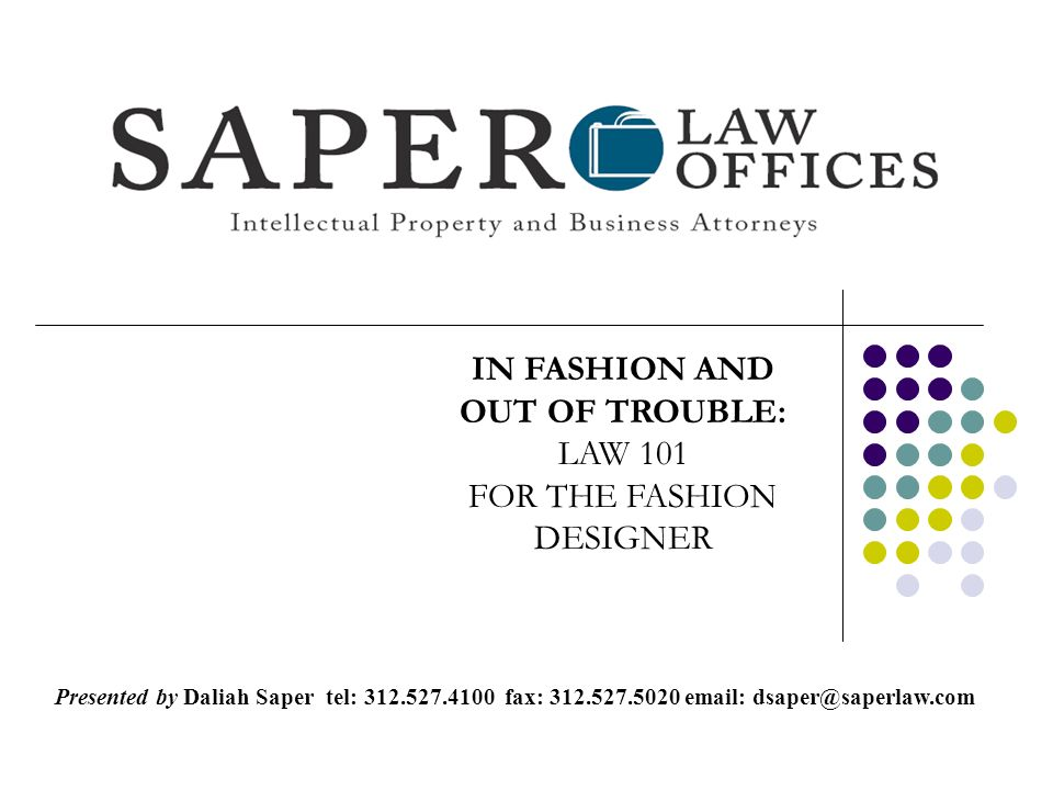 IN FASHION AND OUT OF TROUBLE: LAW 101 FOR THE FASHION DESIGNER Presented by Daliah Saper tel: 312.527.4100 fax: 312.527.5020 email: dsaper@saperlaw.com