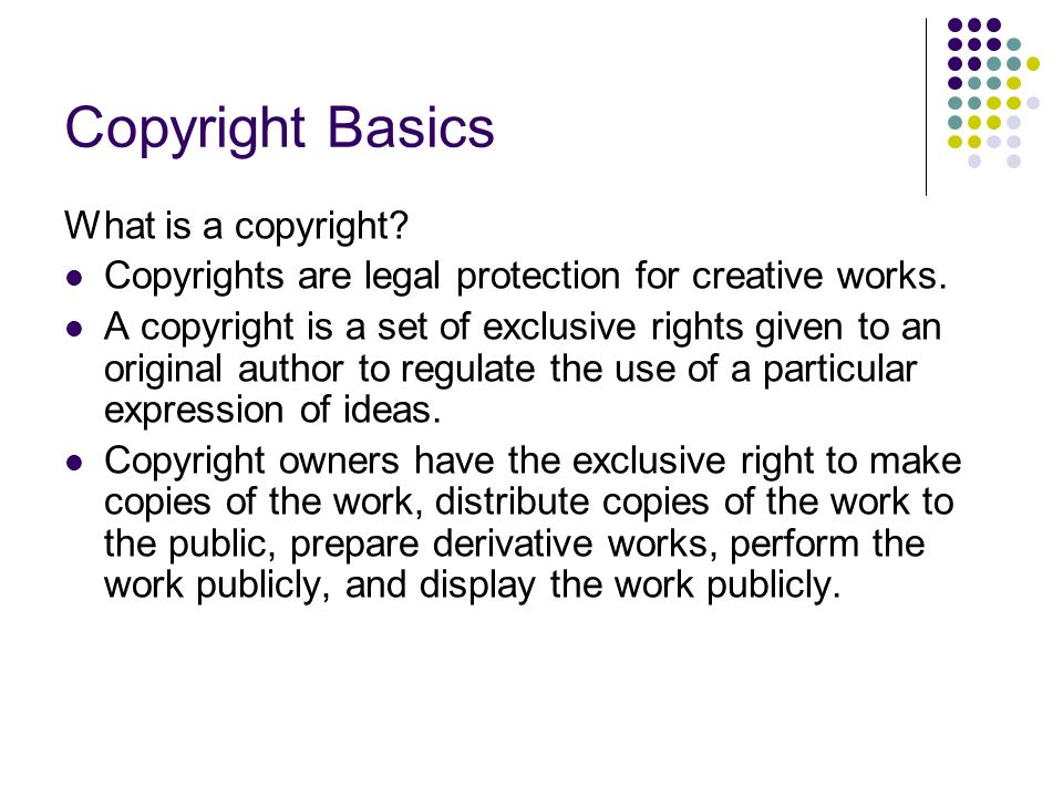 Copyright Basics What is a copyright. Copyrights are legal protection for creative works.