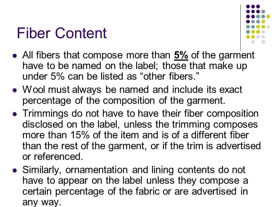 Fiber Content All fibers that compose more than 5% of the garment have to be named on the label; those that make up under 5% can be listed as other fibers.