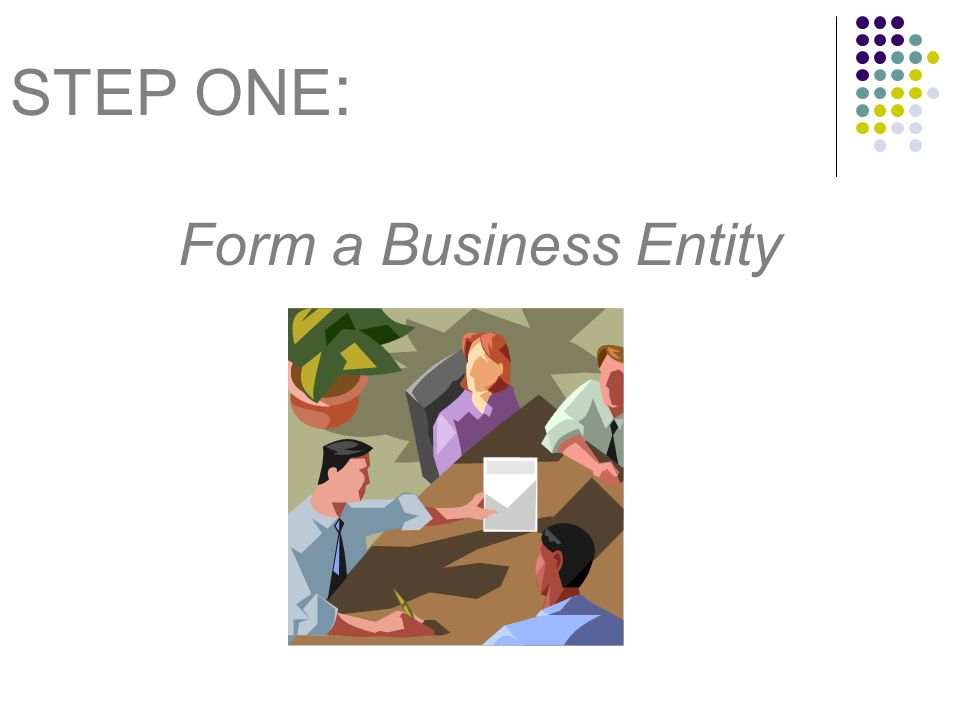 STEP ONE : Form a Business Entity