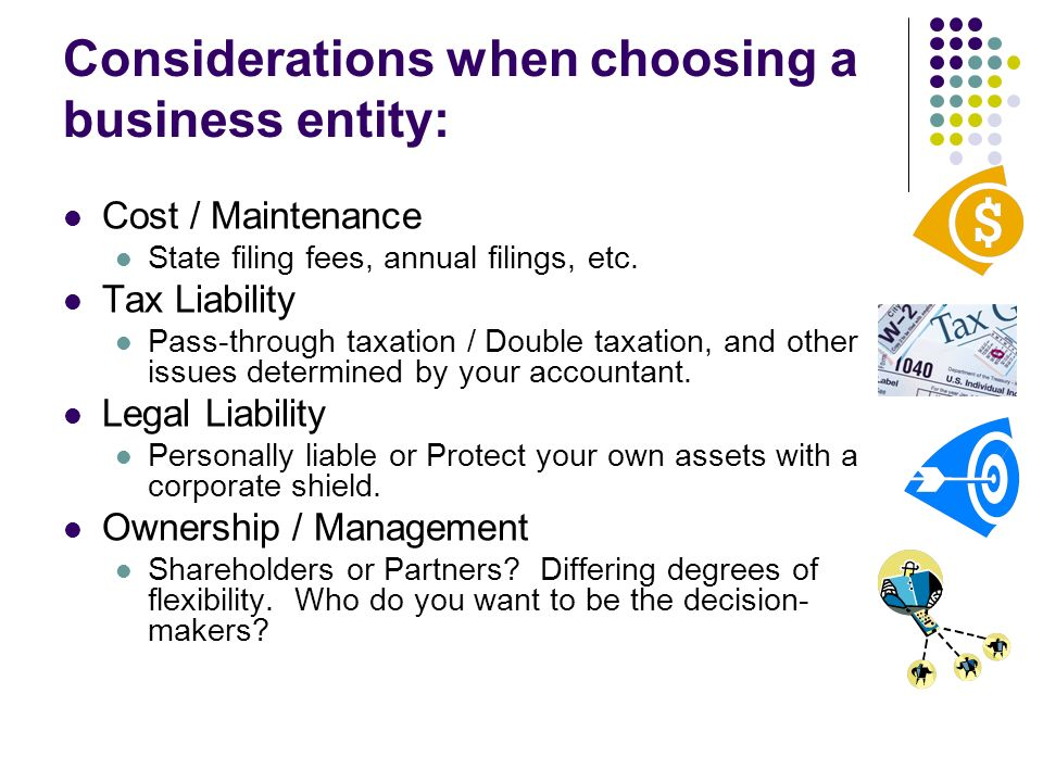 Considerations when choosing a business entity: Cost / Maintenance State filing fees, annual filings, etc.