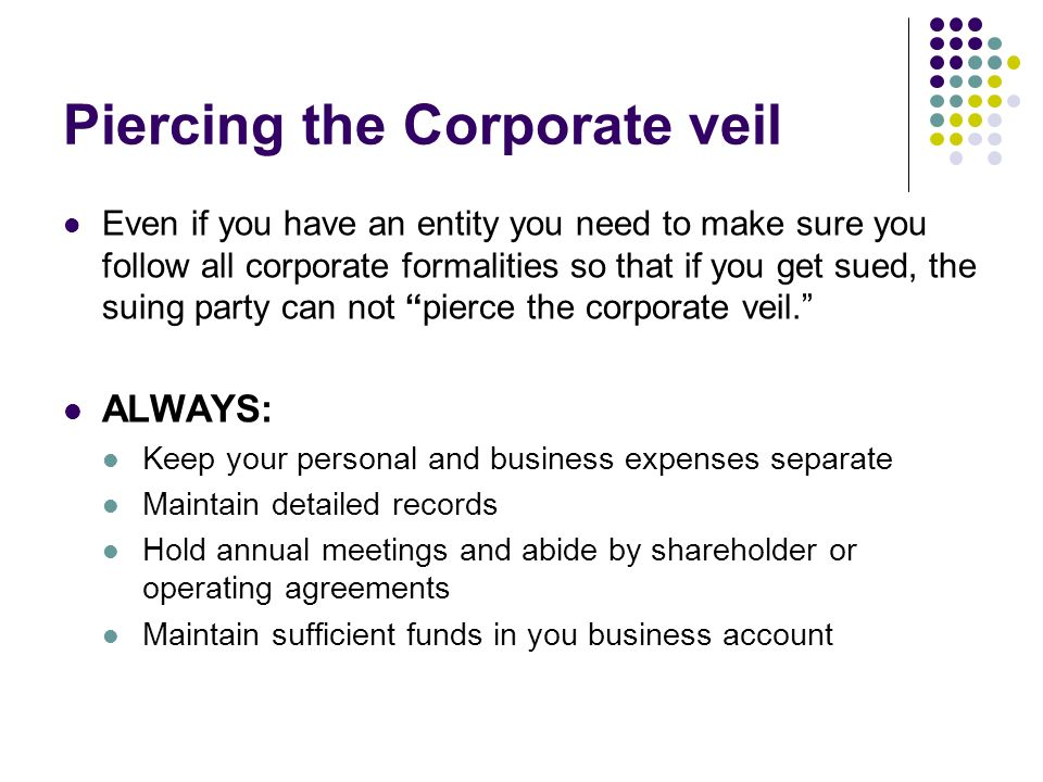Piercing the Corporate veil Even if you have an entity you need to make sure you follow all corporate formalities so that if you get sued, the suing party can not pierce the corporate veil.