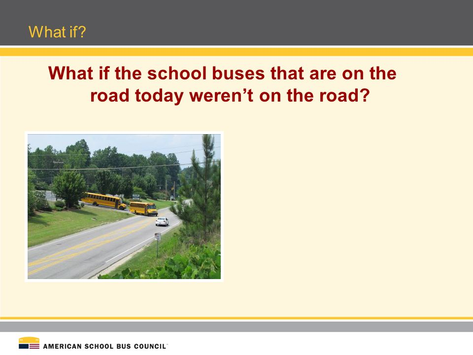 School Buses keep an estimated 17.3 million cars off roads surrounding schools each morning Carpooling to school creates –Unnecessary vehicle idling –Higher emissions –Wasted fuel and money –Safety concerns What if the school buses that are on the road today werent on the road.