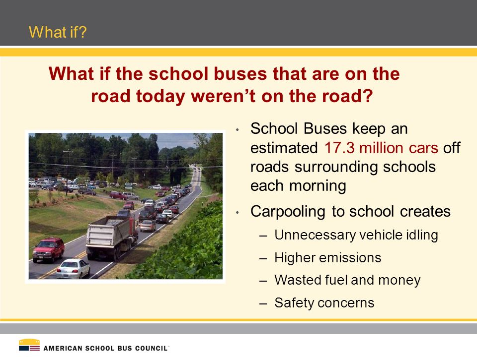 School Bus Fuel Savings For 180 day school year, National fuel savings: 2.3 BILLION gallons 6.0 BILLION dollars 1 Bus = 36 Cars = 300,000 Tankers = 27 Super Tankers