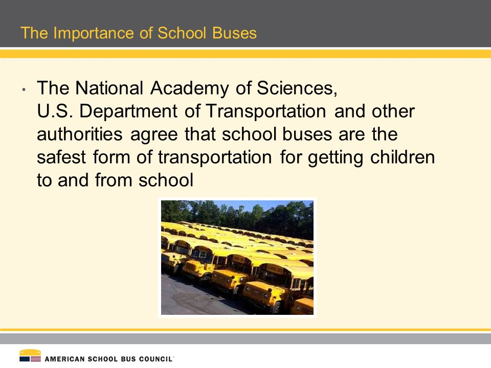 The Importance of School Buses Unfortunately, a significant portion of children get to and from school by riding in individual passenger cars As the nation looks for solutions to environmental and traffic congestion problems, we can make significant headway by promoting greater use of the Yellow School Bus