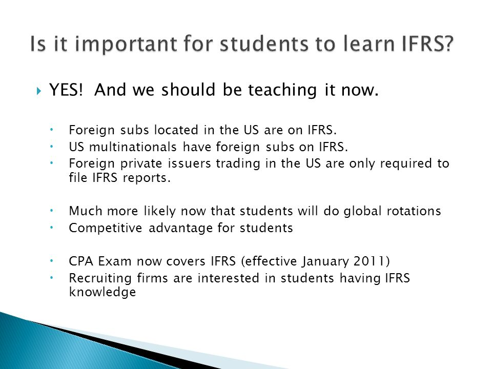 YES! And we should be teaching it now. Foreign subs located in the US are on IFRS. US multinationals have foreign subs on IFRS. Foreign private issuer