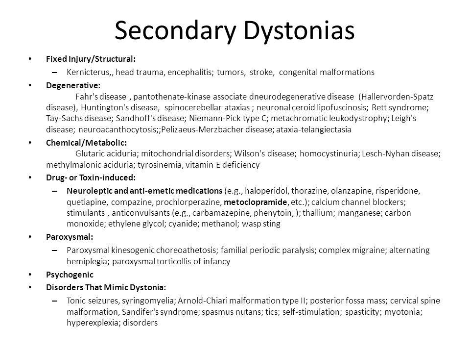 Secondary Dystonias Fixed Injury/Structural: – Kernicterus,, head trauma, encephalitis; tumors, stroke, congenital malformations Degenerative: Fahr's