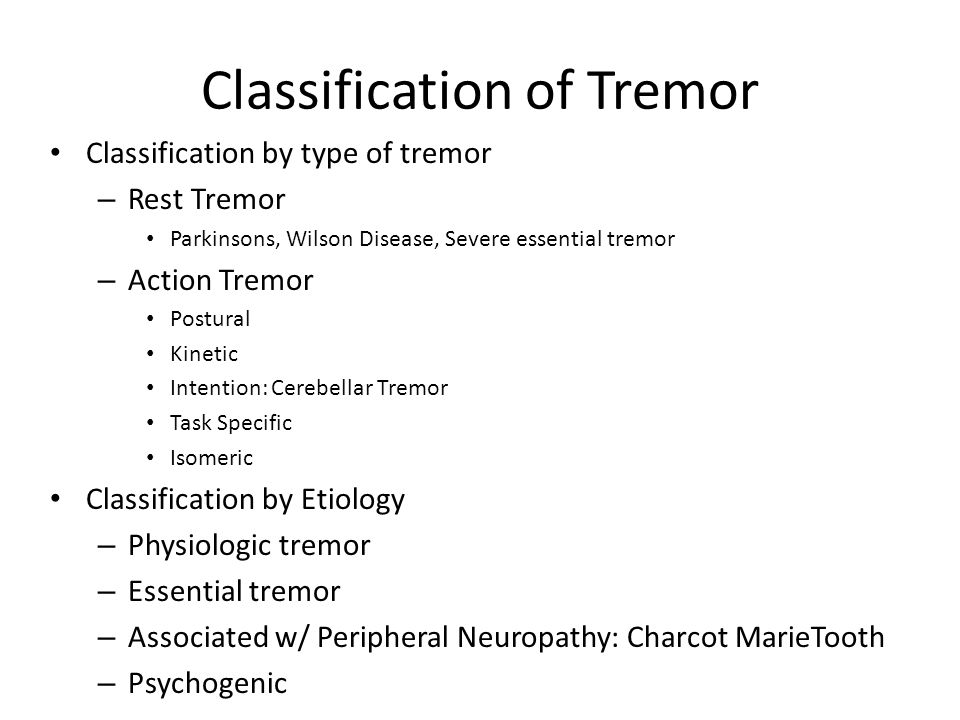 Classification of Tremor Classification by type of tremor – Rest Tremor Parkinsons, Wilson Disease, Severe essential tremor – Action Tremor Postural K