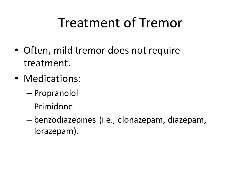 Treatment of Tremor Often, mild tremor does not require treatment. Medications: – Propranolol – Primidone – benzodiazepines (i.e., clonazepam, diazepa