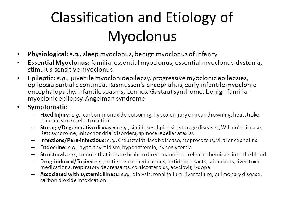 Classification and Etiology of Myoclonus Physiological: e.g., sleep myoclonus, benign myoclonus of infancy Essential Myoclonus: familial essential myo