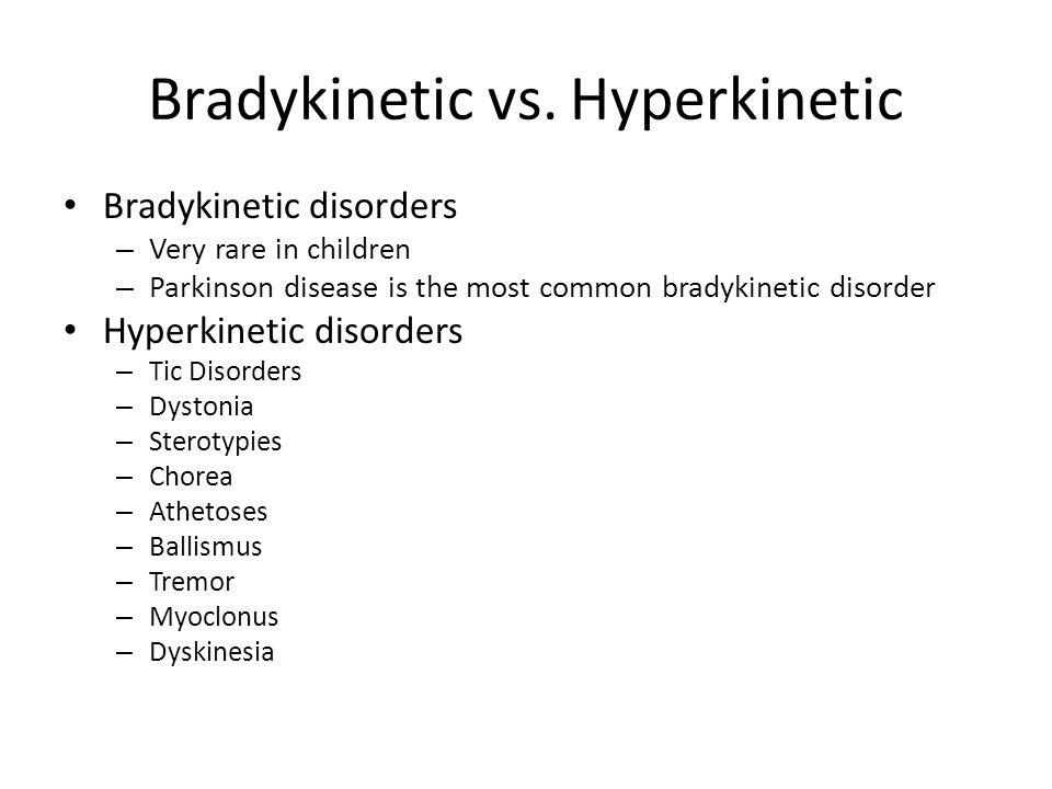 Bradykinetic vs. Hyperkinetic Bradykinetic disorders – Very rare in children – Parkinson disease is the most common bradykinetic disorder Hyperkinetic