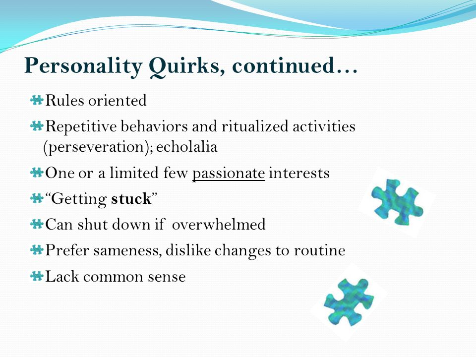 Personality Quirks, continued… Rules oriented Repetitive behaviors and ritualized activities (perseveration); echolalia One or a limited few passionate interests Getting stuck Can shut down if overwhelmed Prefer sameness, dislike changes to routine Lack common sense