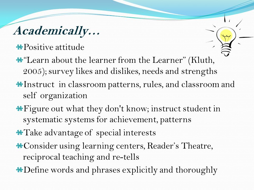 Academically… Positive attitude Learn about the learner from the Learner (Kluth, 2005); survey likes and dislikes, needs and strengths Instruct in classroom patterns, rules, and classroom and self organization Figure out what they don t know; instruct student in systematic systems for achievement, patterns Take advantage of special interests Consider using learning centers, Readers Theatre, reciprocal teaching and re-tells Define words and phrases explicitly and thoroughly