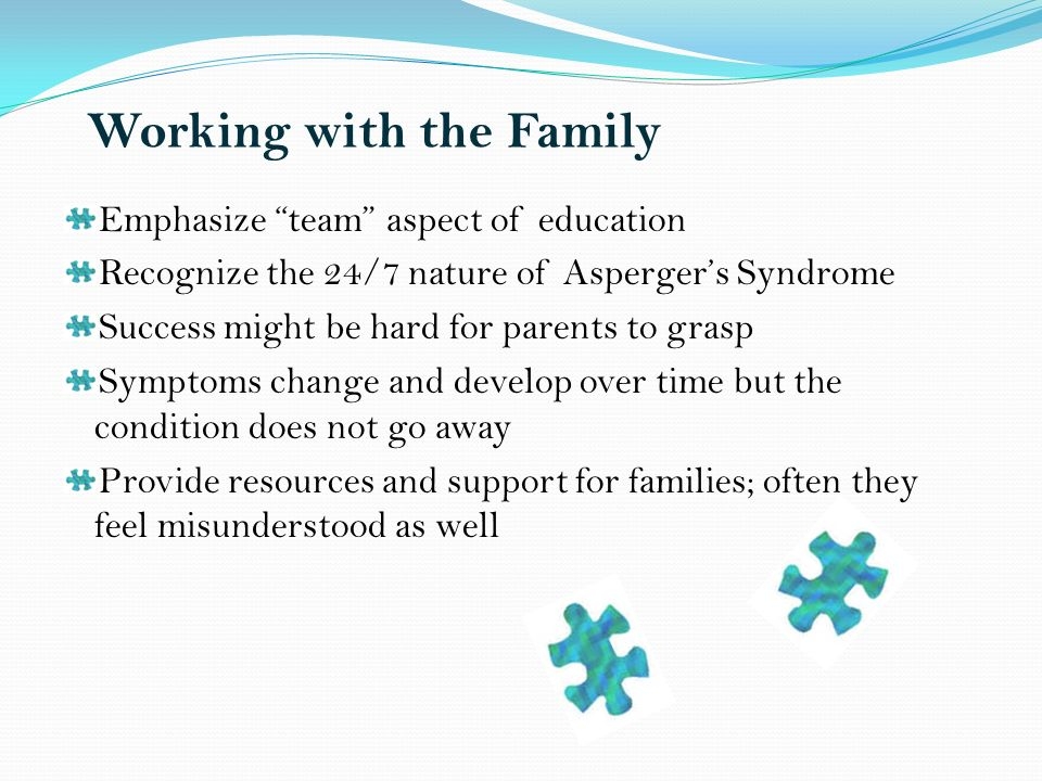 Working with the Family Emphasize team aspect of education Recognize the 24/7 nature of Aspergers Syndrome Success might be hard for parents to grasp Symptoms change and develop over time but the condition does not go away Provide resources and support for families; often they feel misunderstood as well