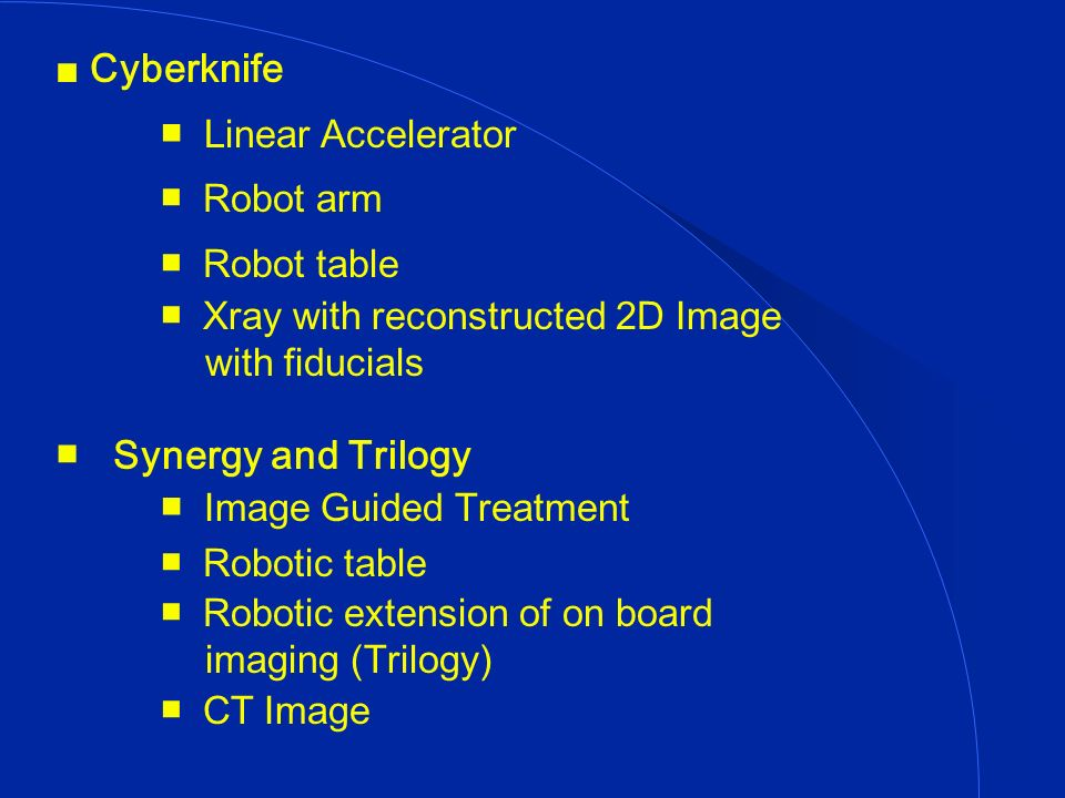 Cyberknife Linear Accelerator Robot arm Robot table Xray with reconstructed 2D Image with fiducials Synergy and Trilogy Image Guided Treatment Robotic table Robotic extension of on board imaging (Trilogy) CT Image