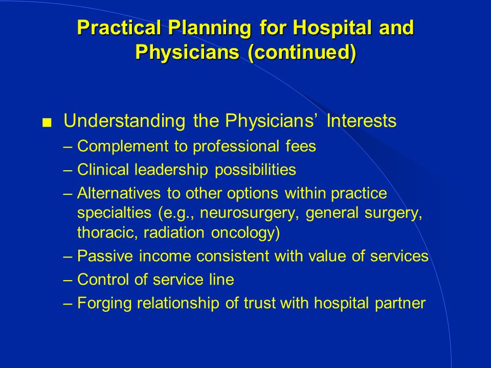 Practical Planning for Hospital and Physicians (continued) Understanding the Physicians Interests –Complement to professional fees –Clinical leadership possibilities –Alternatives to other options within practice specialties (e.g., neurosurgery, general surgery, thoracic, radiation oncology) –Passive income consistent with value of services –Control of service line –Forging relationship of trust with hospital partner